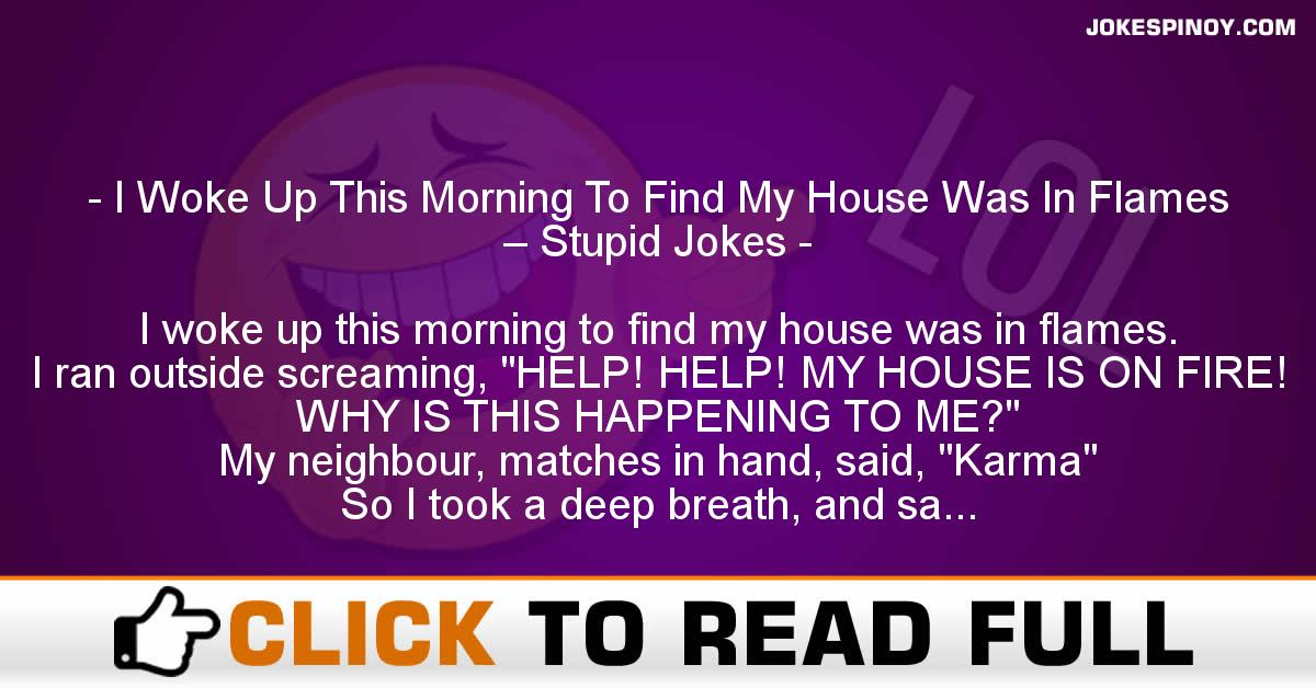 I Woke Up This Morning To Find My House Was In Flames – Stupid Jokes