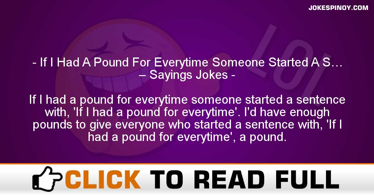 If I Had A Pound For Everytime Someone Started A S… – Sayings Jokes