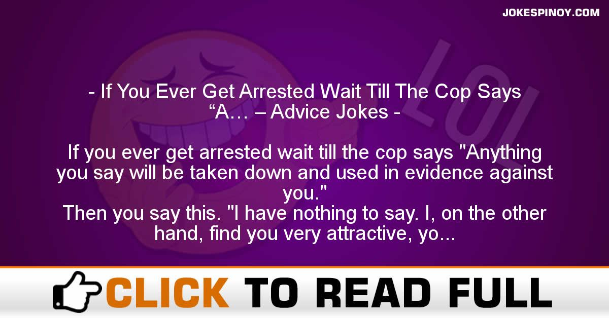 """If You Ever Get Arrested Wait Till The Cop Says """"A… – Advice Jokes"""