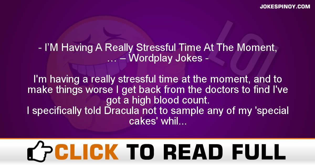 I'M Having A Really Stressful Time At The Moment, … – Wordplay Jokes