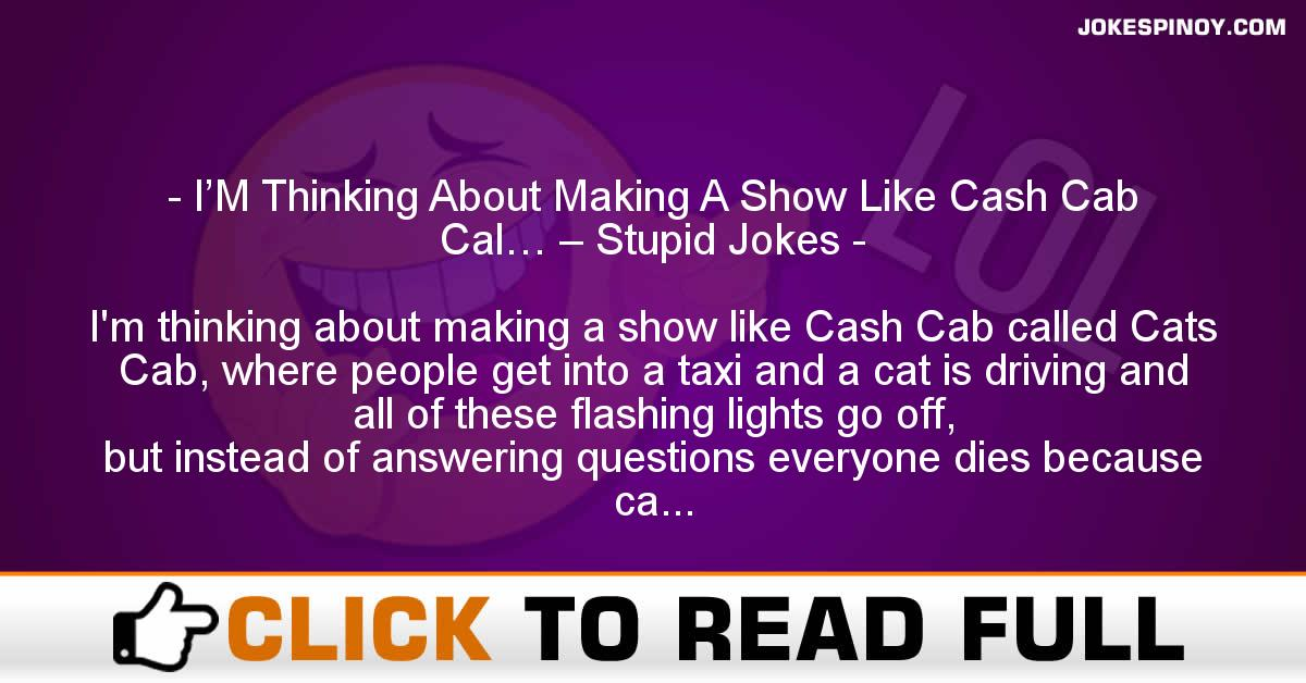 I'M Thinking About Making A Show Like Cash Cab Cal… – Stupid Jokes