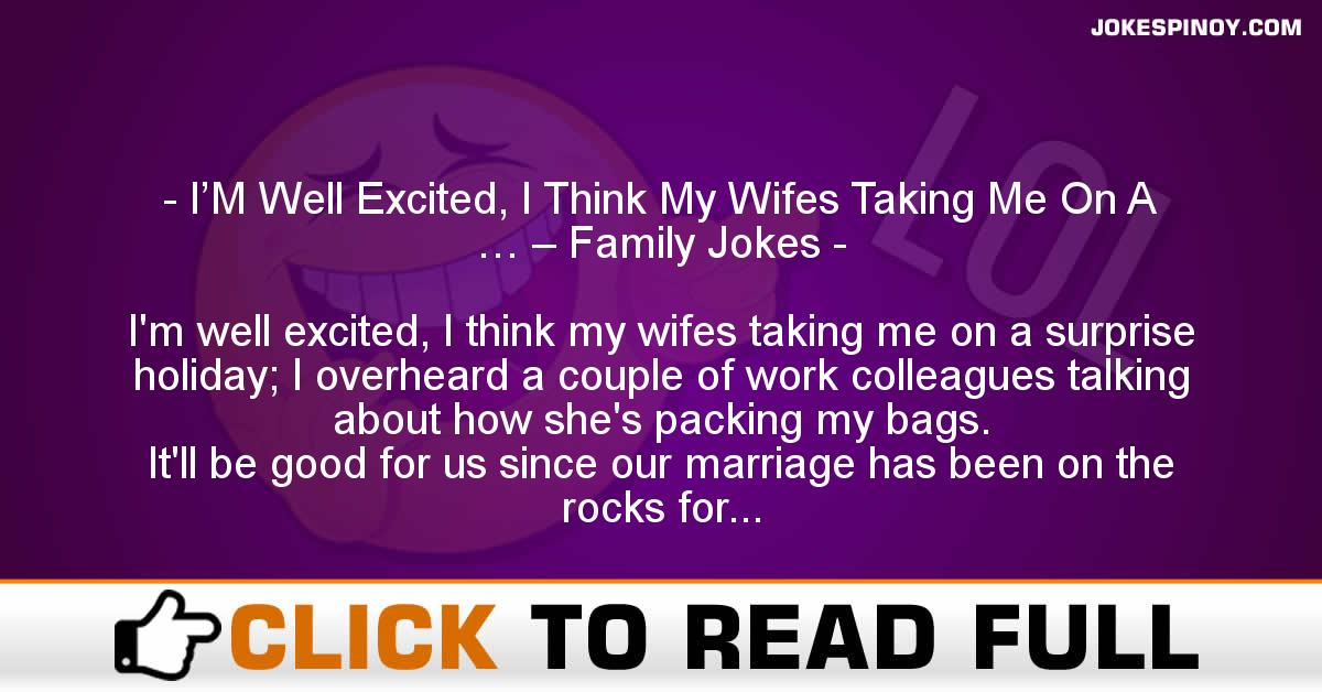 I'M Well Excited, I Think My Wifes Taking Me On A … – Family Jokes