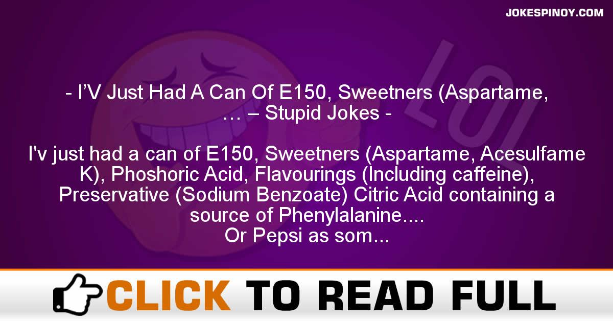I'V Just Had A Can Of E150, Sweetners (Aspartame, … – Stupid Jokes