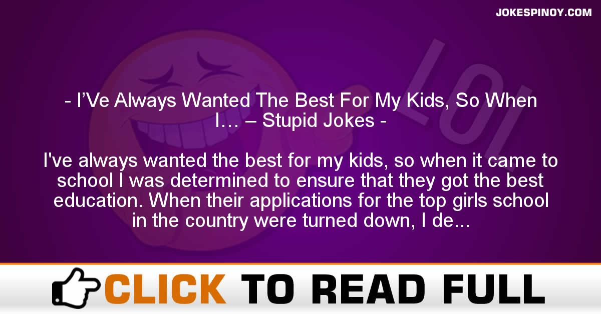 I'Ve Always Wanted The Best For My Kids, So When I… – Stupid Jokes