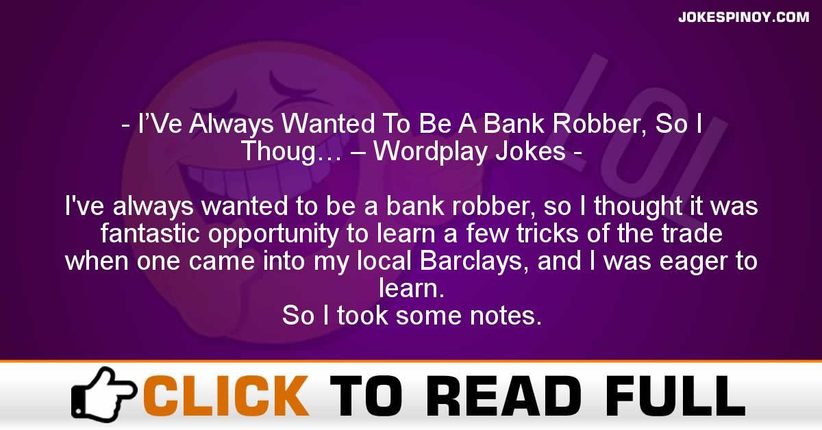 I'Ve Always Wanted To Be A Bank Robber, So I Thoug… – Wordplay Jokes