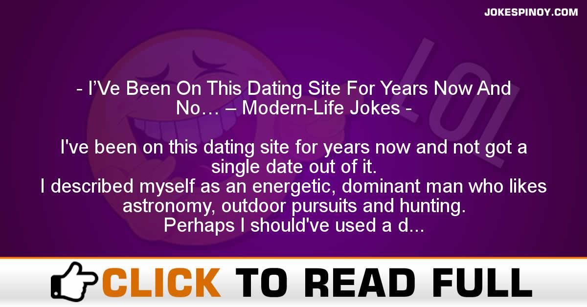 I'Ve Been On This Dating Site For Years Now And No… – Modern-Life Jokes