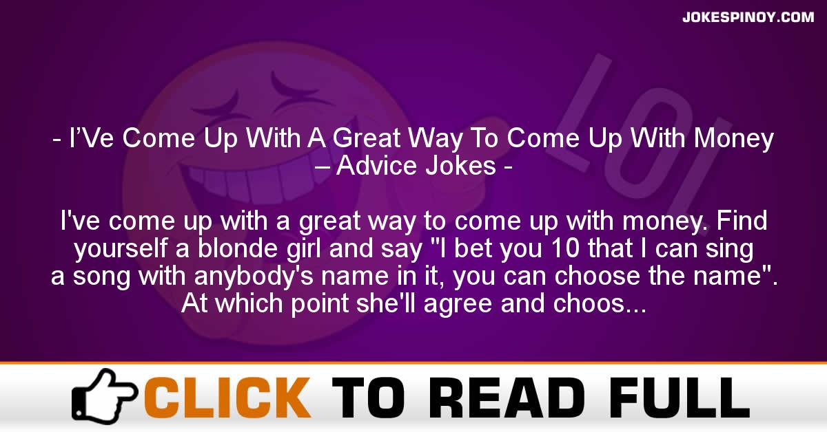 I'Ve Come Up With A Great Way To Come Up With Money – Advice Jokes