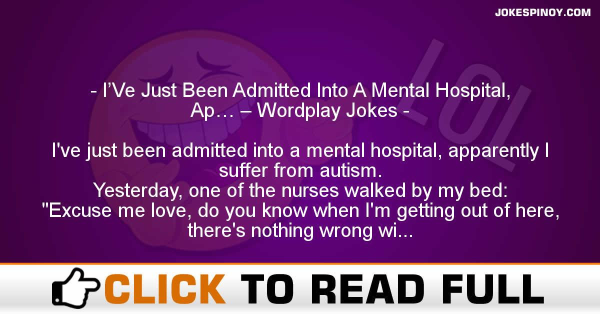 I'Ve Just Been Admitted Into A Mental Hospital, Ap… – Wordplay Jokes
