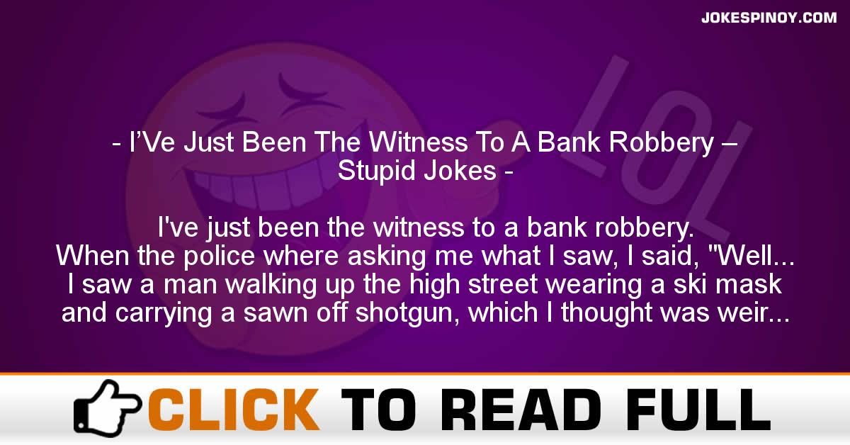 I'Ve Just Been The Witness To A Bank Robbery – Stupid Jokes