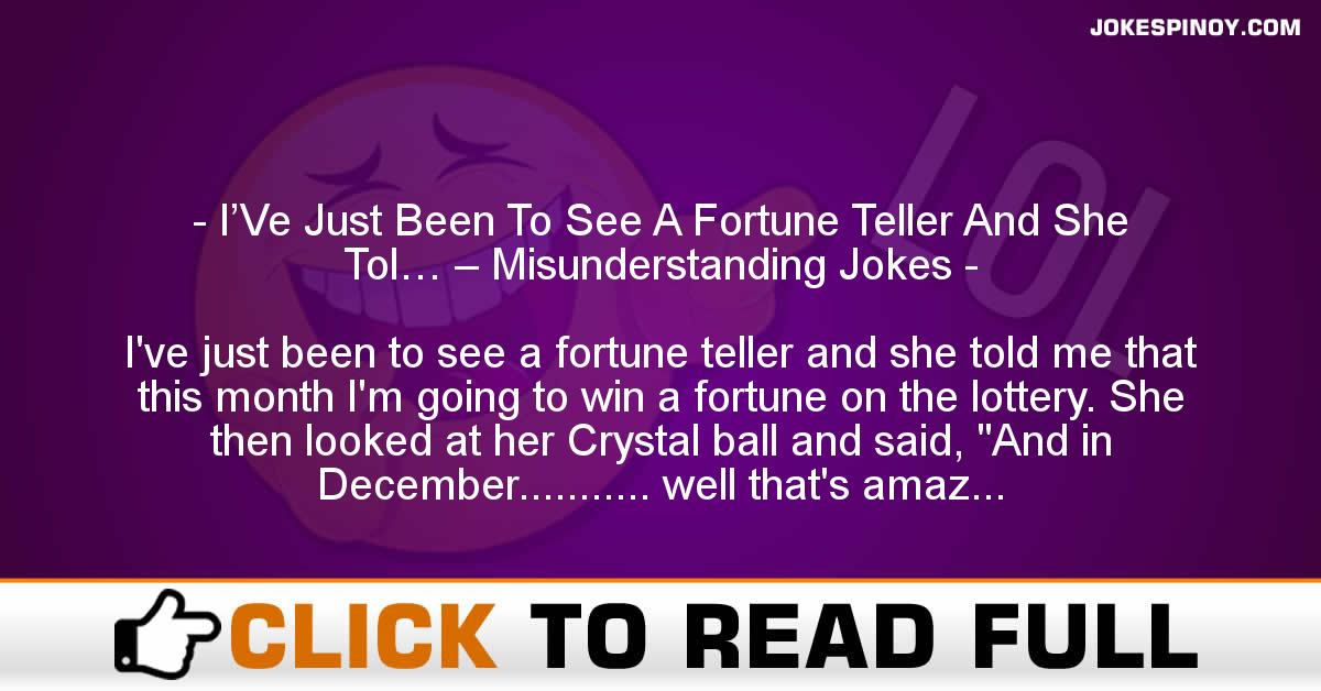 I'Ve Just Been To See A Fortune Teller And She Tol… – Misunderstanding Jokes