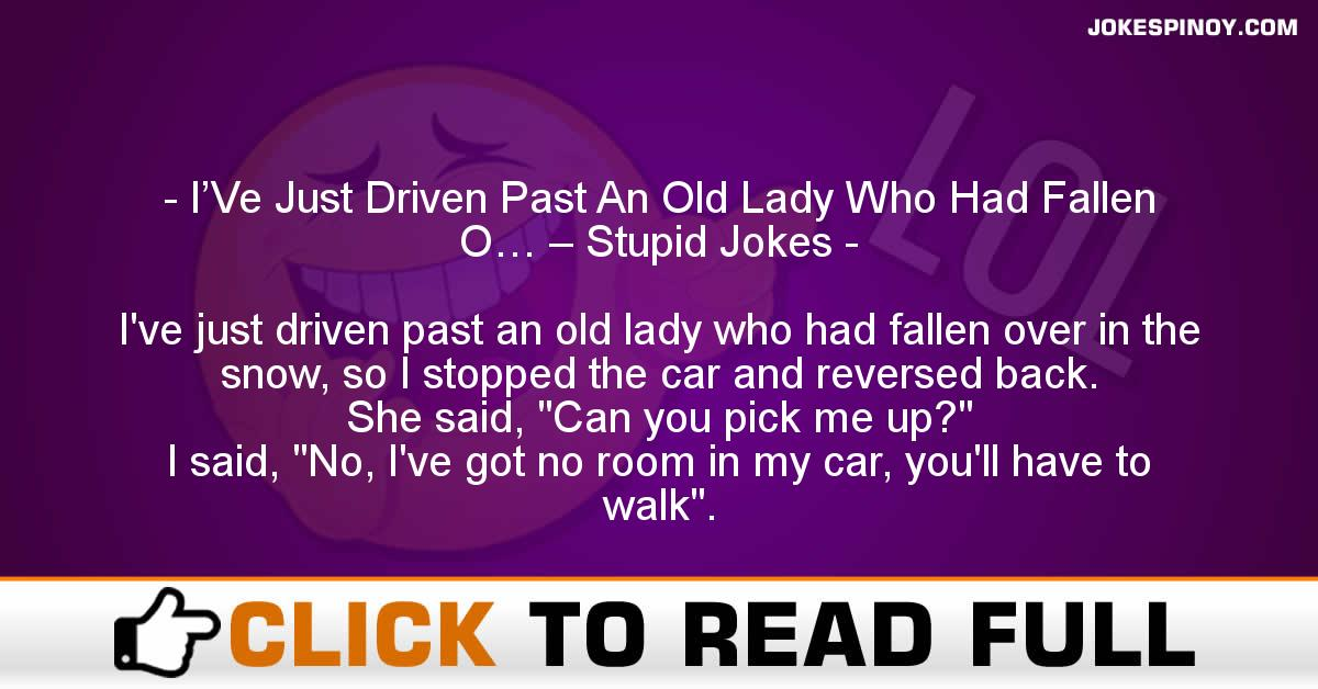 I'Ve Just Driven Past An Old Lady Who Had Fallen O… – Stupid Jokes