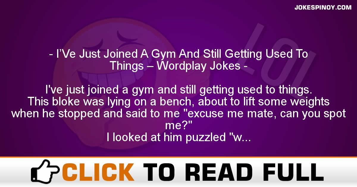 I'Ve Just Joined A Gym And Still Getting Used To Things – Wordplay Jokes