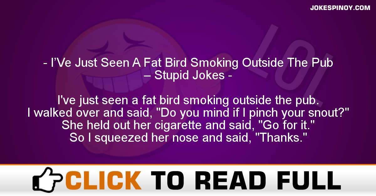 I'Ve Just Seen A Fat Bird Smoking Outside The Pub – Stupid Jokes