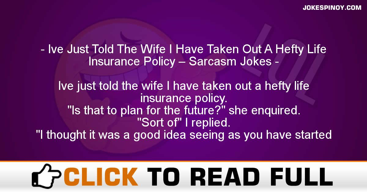 Ive Just Told The Wife I Have Taken Out A Hefty Life Insurance Policy – Sarcasm Jokes