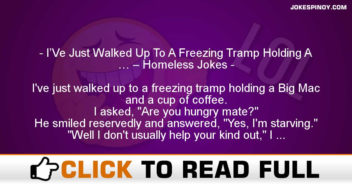 I'Ve Just Walked Up To A Freezing Tramp Holding A … – Homeless Jokes