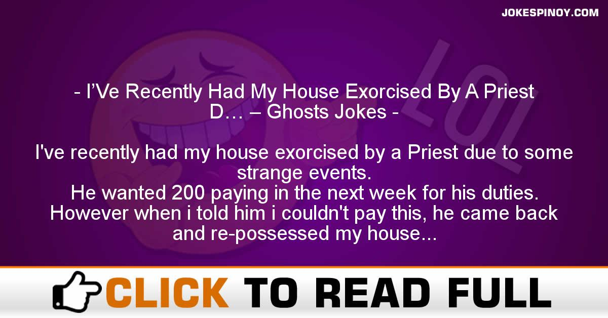 I'Ve Recently Had My House Exorcised By A Priest D… – Ghosts Jokes