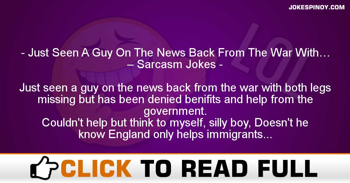 Just Seen A Guy On The News Back From The War With… – Sarcasm Jokes