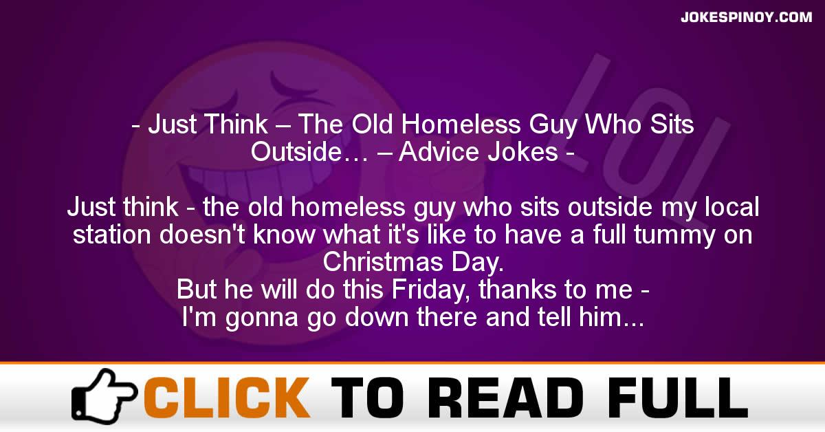 Just Think – The Old Homeless Guy Who Sits Outside… – Advice Jokes