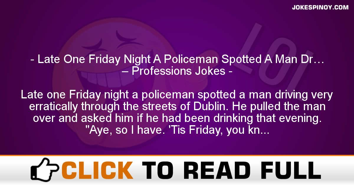 Late One Friday Night A Policeman Spotted A Man Dr… – Professions Jokes