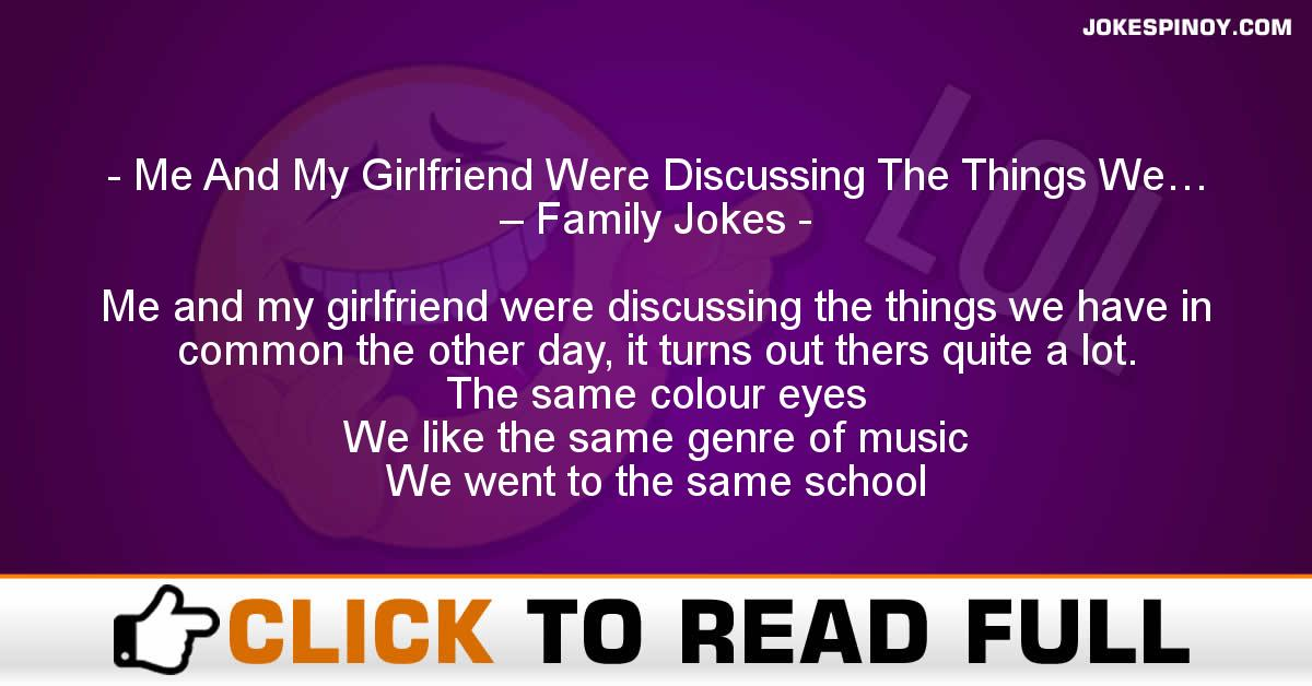 Me And My Girlfriend Were Discussing The Things We… – Family Jokes