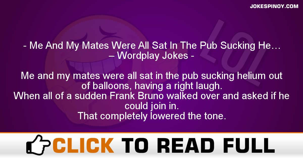 Me And My Mates Were All Sat In The Pub Sucking He… – Wordplay Jokes