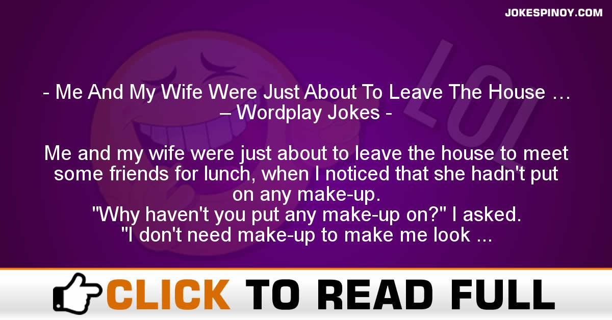 Me And My Wife Were Just About To Leave The House … – Wordplay Jokes
