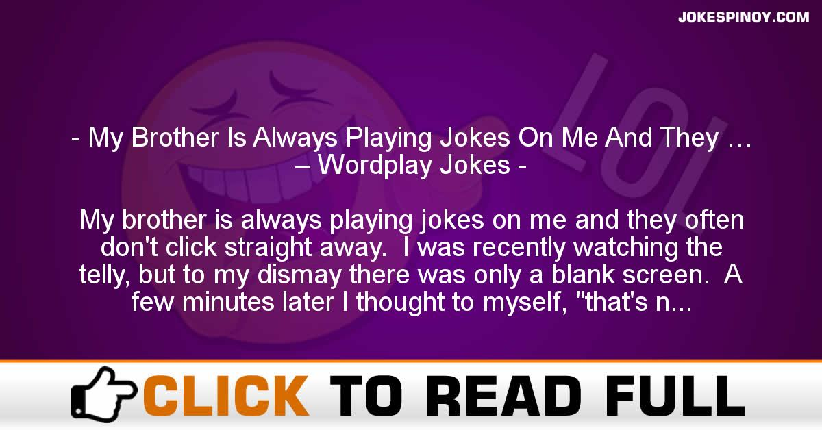 My Brother Is Always Playing Jokes On Me And They … – Wordplay Jokes
