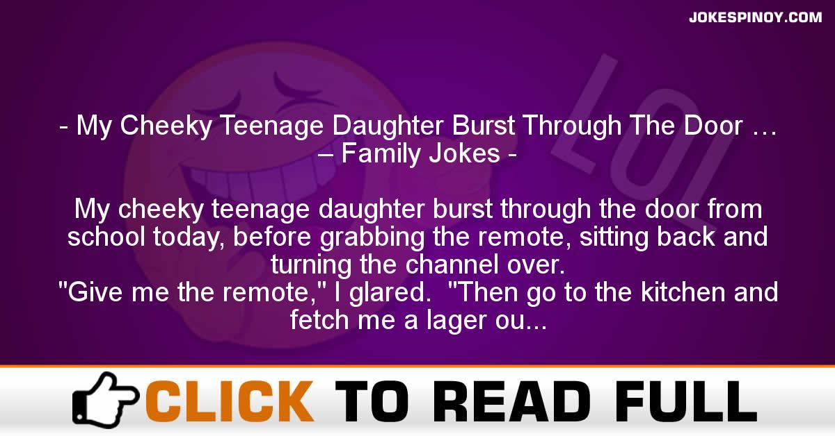 My Cheeky Teenage Daughter Burst Through The Door … – Family Jokes