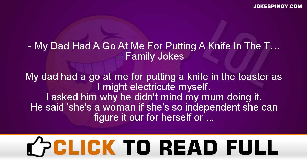 My Dad Had A Go At Me For Putting A Knife In The T… – Family Jokes