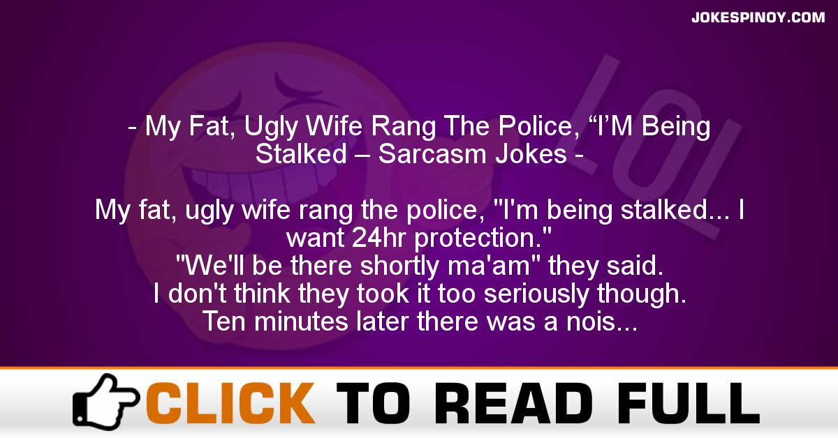 """My Fat, Ugly Wife Rang The Police, """"I'M Being Stalked – Sarcasm Jokes"""