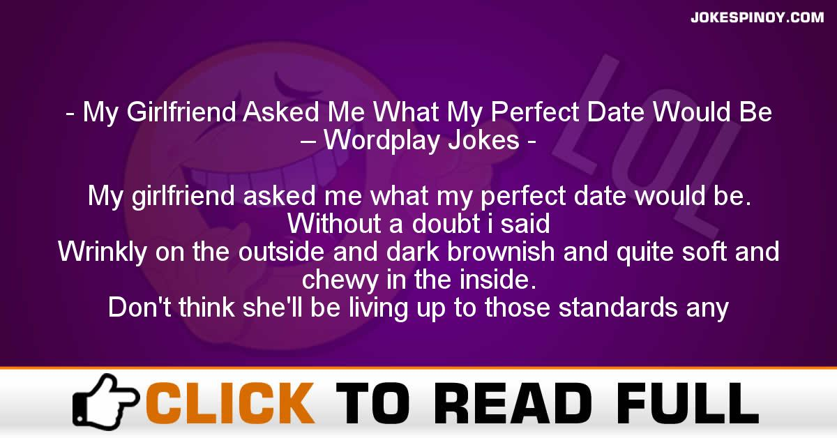 My Girlfriend Asked Me What My Perfect Date Would Be – Wordplay Jokes