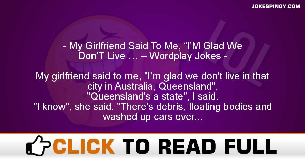 "My Girlfriend Said To Me, ""I'M Glad We Don'T Live … – Wordplay Jokes"