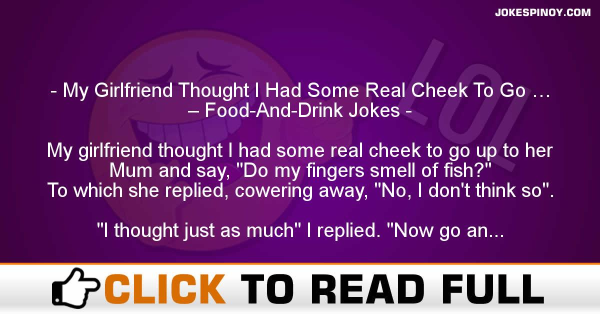 My Girlfriend Thought I Had Some Real Cheek To Go … – Food-And-Drink Jokes