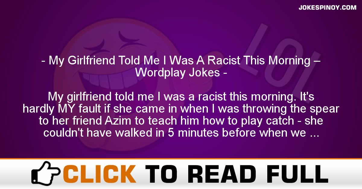 My Girlfriend Told Me I Was A Racist This Morning – Wordplay Jokes