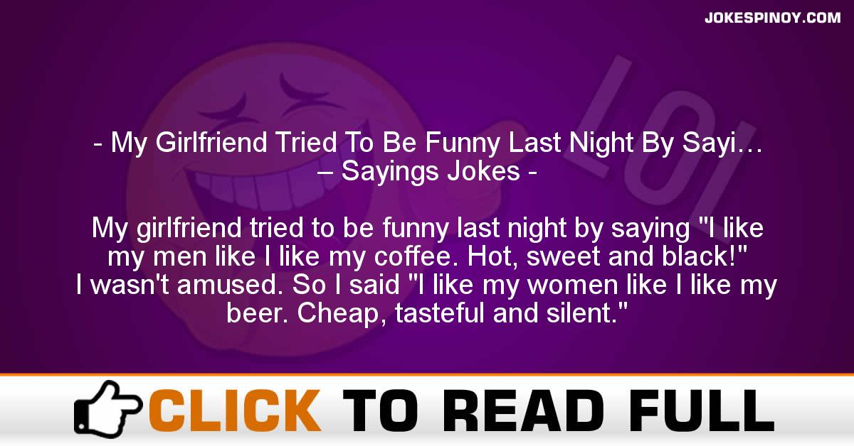 My Girlfriend Tried To Be Funny Last Night By Sayi… – Sayings Jokes