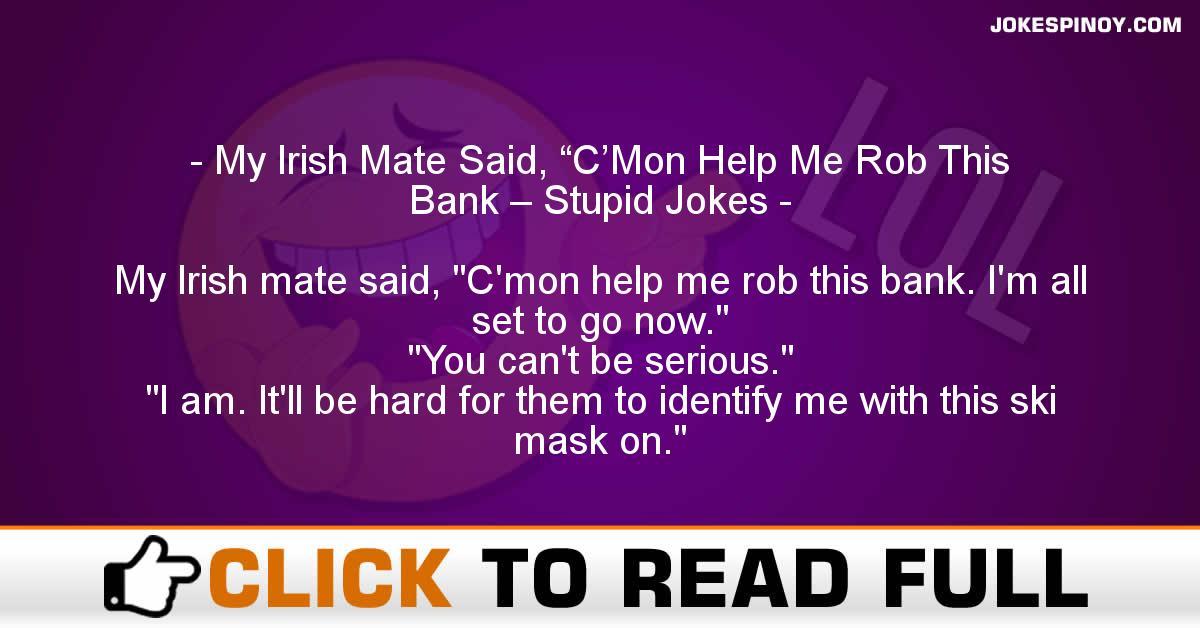 "My Irish Mate Said, ""C'Mon Help Me Rob This Bank – Stupid Jokes"
