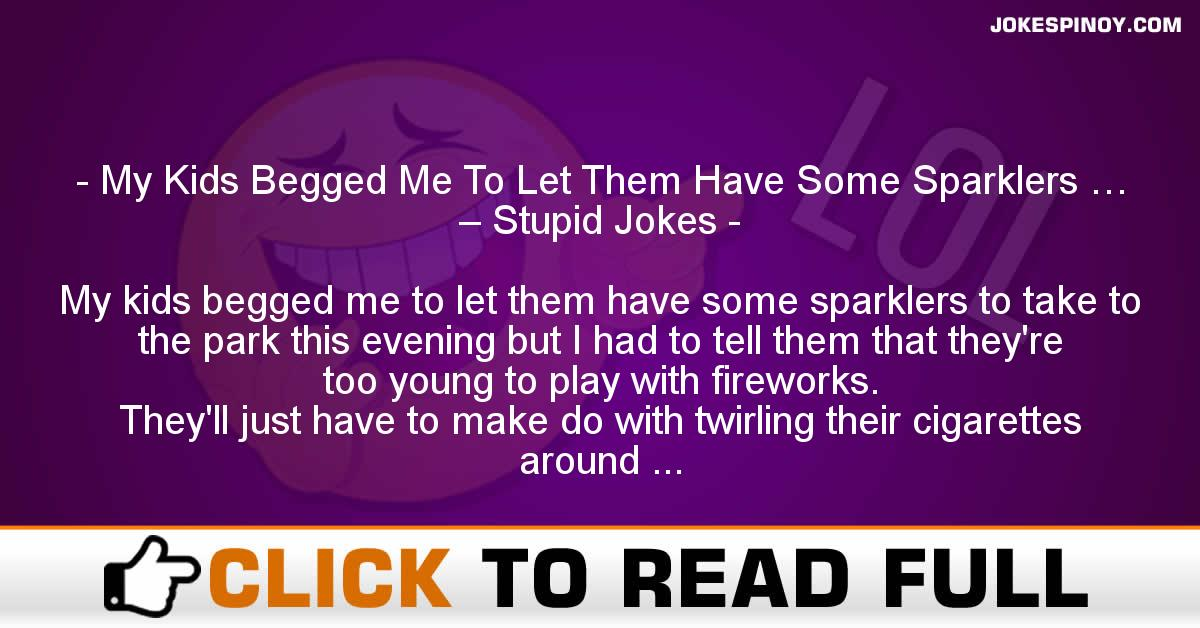 My Kids Begged Me To Let Them Have Some Sparklers … – Stupid Jokes