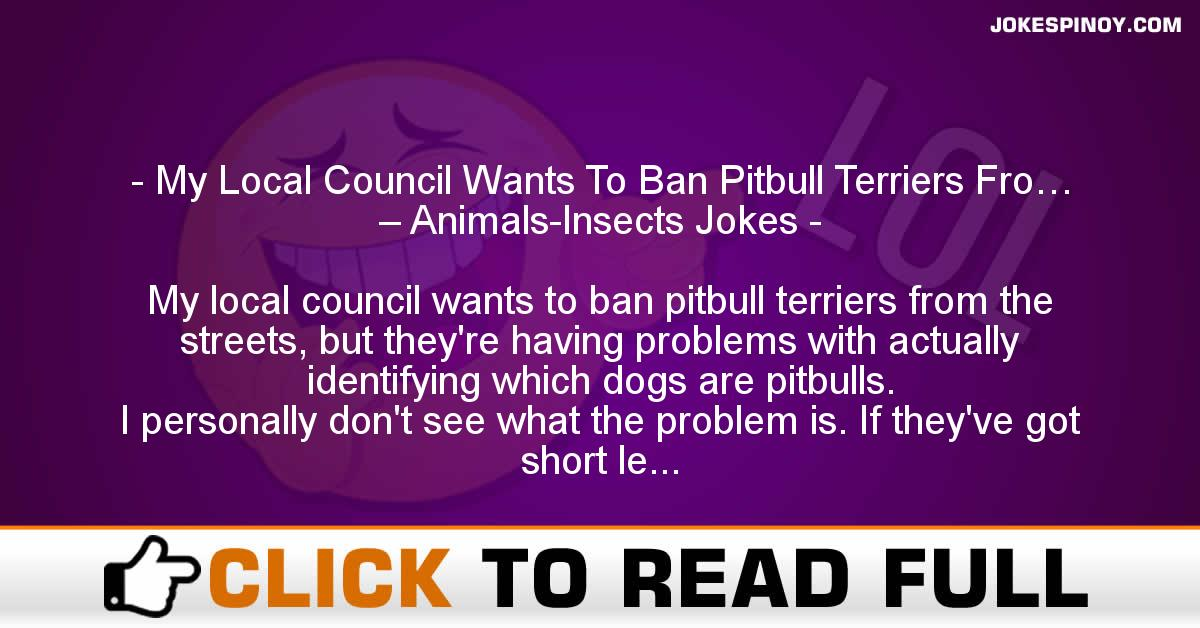 My Local Council Wants To Ban Pitbull Terriers Fro… – Animals-Insects Jokes