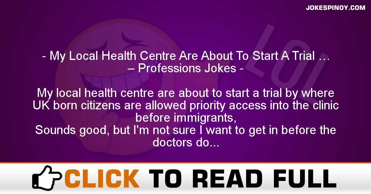 My Local Health Centre Are About To Start A Trial … – Professions Jokes