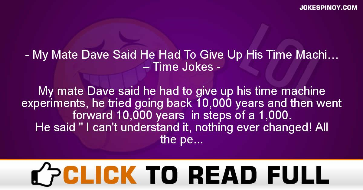My Mate Dave Said He Had To Give Up His Time Machi… – Time Jokes