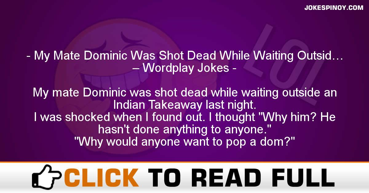 My Mate Dominic Was Shot Dead While Waiting Outsid… – Wordplay Jokes