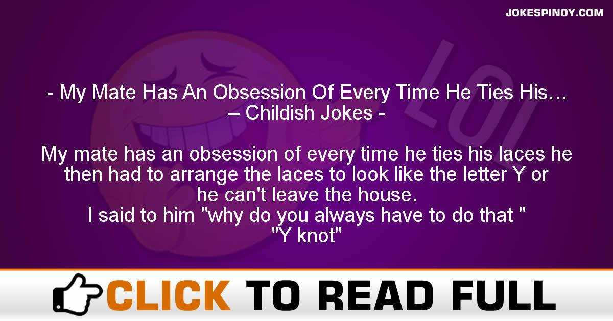 My Mate Has An Obsession Of Every Time He Ties His… – Childish Jokes