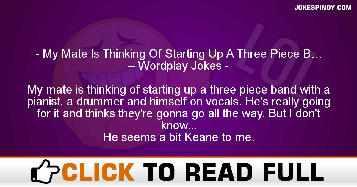 My Mate Is Thinking Of Starting Up A Three Piece B… – Wordplay Jokes