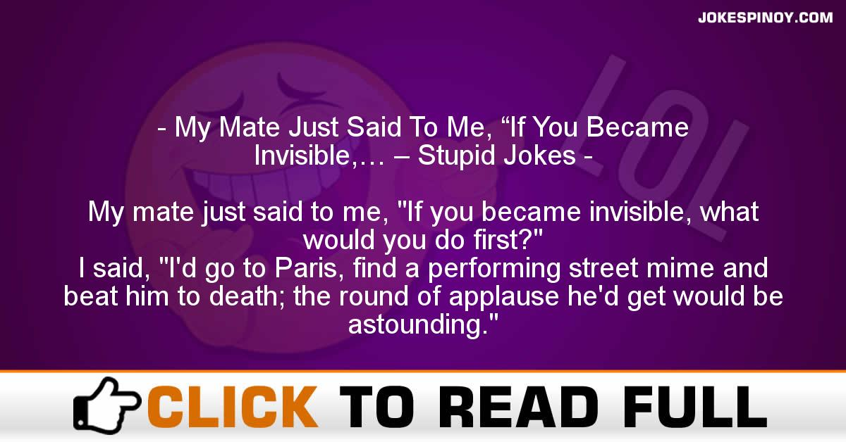 "My Mate Just Said To Me, ""If You Became Invisible,… – Stupid Jokes"