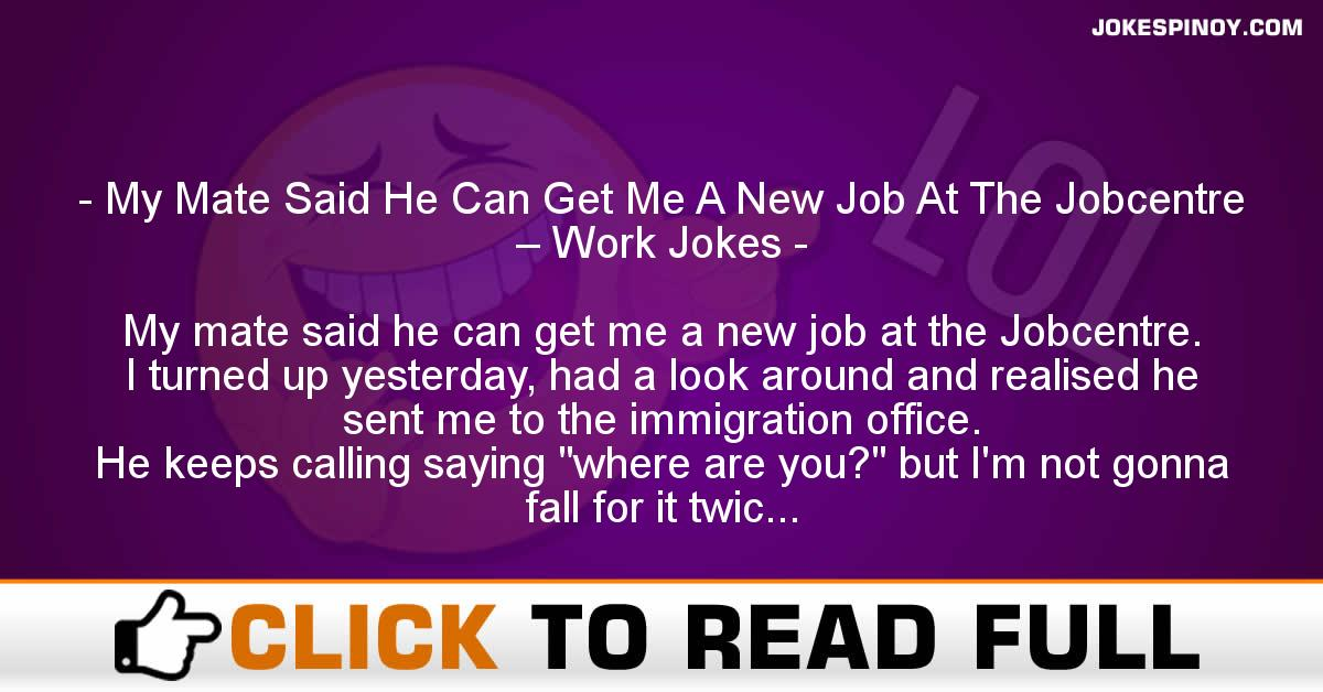 My Mate Said He Can Get Me A New Job At The Jobcentre – Work Jokes