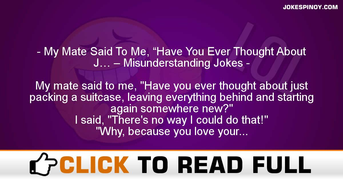 "My Mate Said To Me, ""Have You Ever Thought About J… – Misunderstanding Jokes"