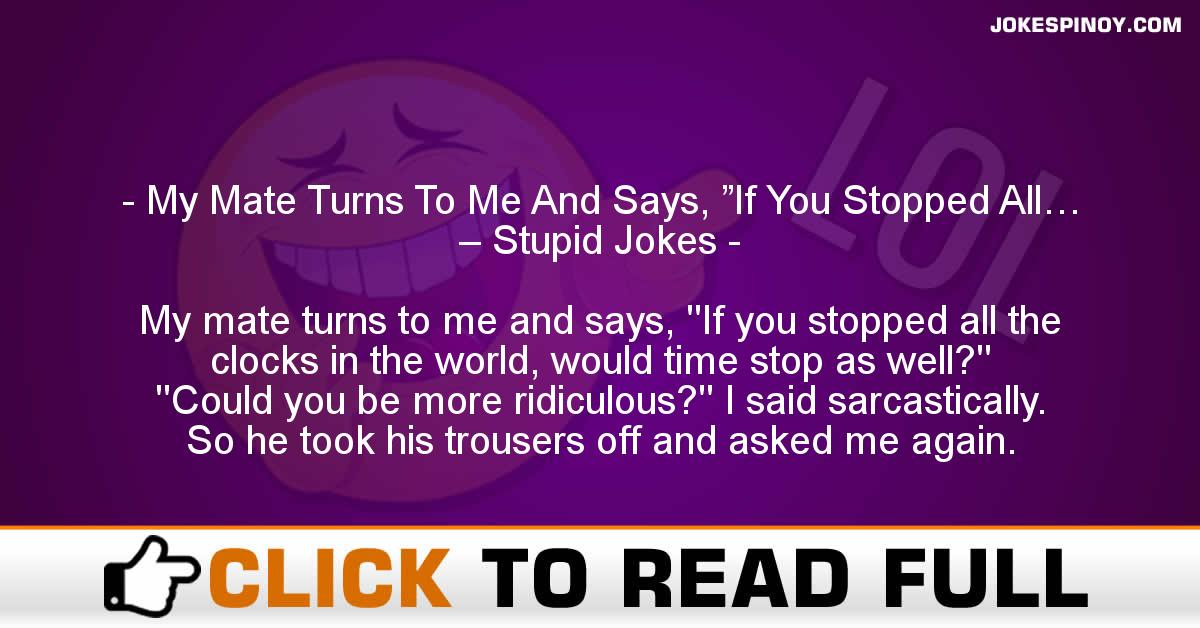 "My Mate Turns To Me And Says, ""If You Stopped All… – Stupid Jokes"