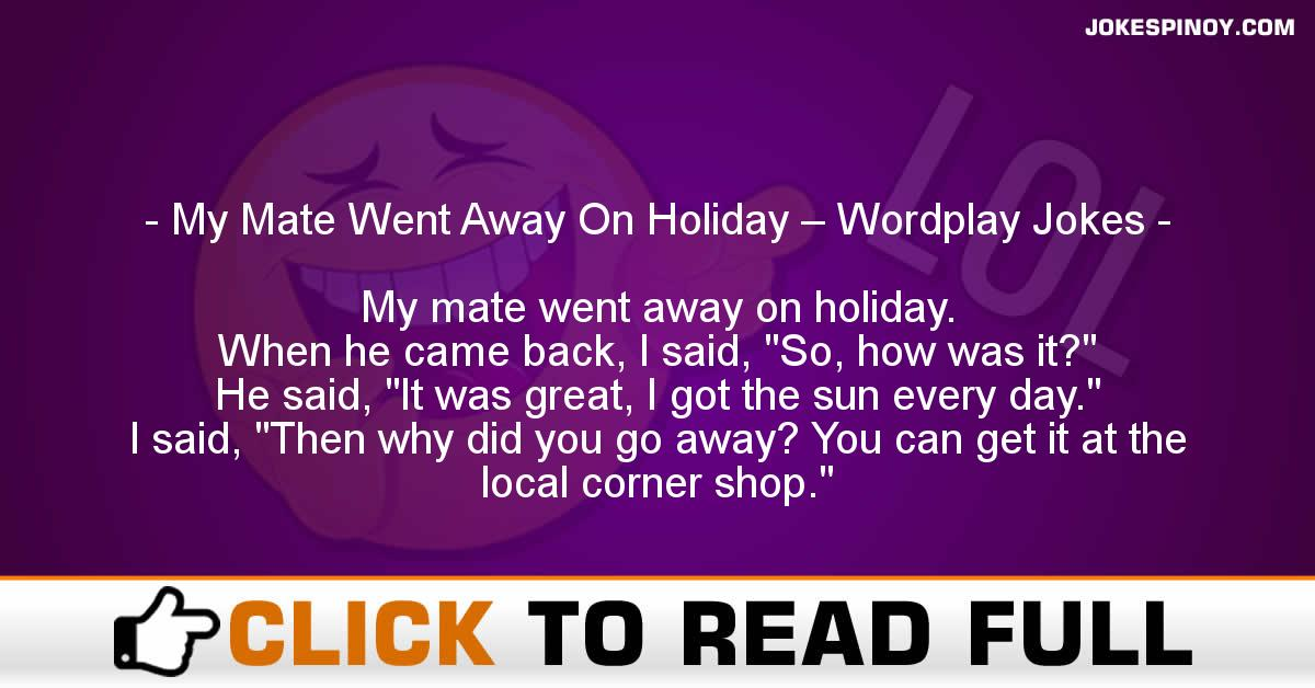 My Mate Went Away On Holiday – Wordplay Jokes