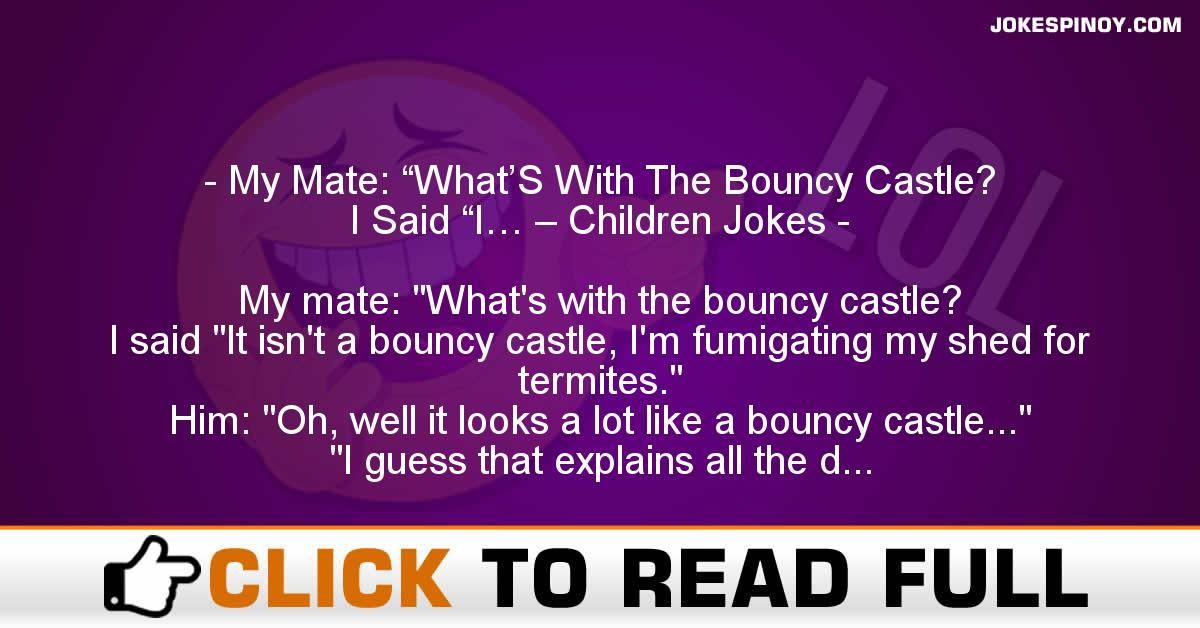 """My Mate: """"What'S With The Bouncy Castle? I Said """"I… – Children Jokes"""