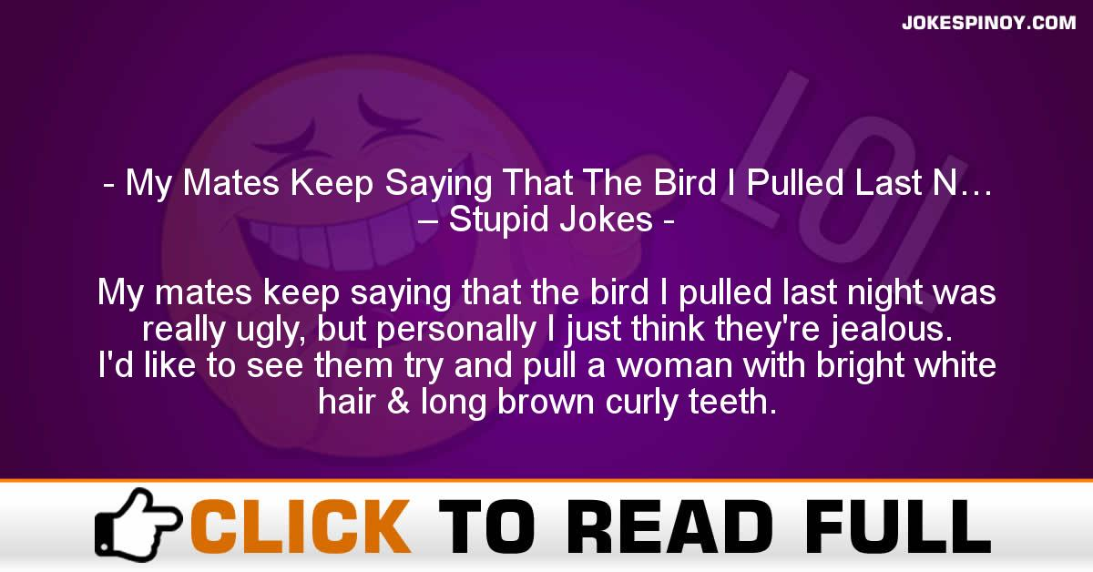 My Mates Keep Saying That The Bird I Pulled Last N… – Stupid Jokes